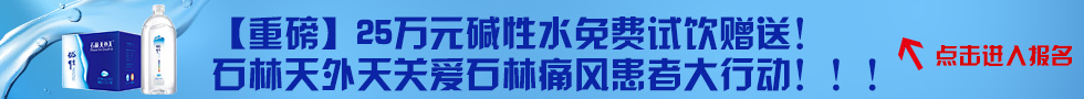 【重磅】25万元碱性水免费试饮赠送! 石林天外天关爱石林痛风患者大行动!!!