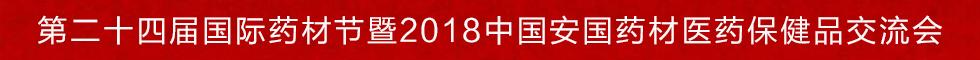 第二十四届国际药材节暨2018中国安国药材 医药保健品交流会将于9月5日—7日隆