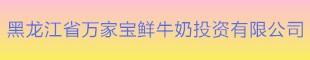 黑龙江省万家宝鲜牛奶投资有限澳门太阳城博彩