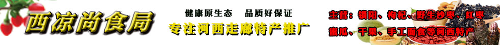 西凉尚食局   专注河西走廊特产推广